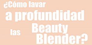 ¿Cómo lavar tu Beauty Blender?